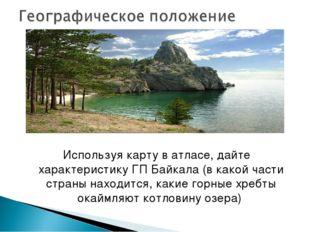 Используя карту в атласе, дайте характеристику ГП Байкала (в какой части стра