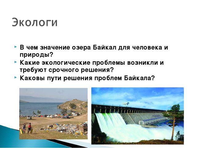 В чем значение озера Байкал для человека и природы? Какие экологические пробл...
