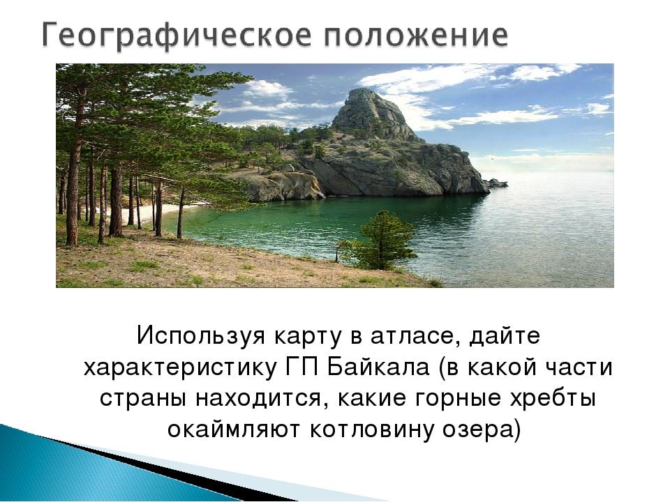 Используя карту в атласе, дайте характеристику ГП Байкала (в какой части стра...
