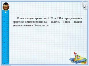 В настоящее время на ЕГЭ и ГИА предлагаются практико-ориентированные задачи.