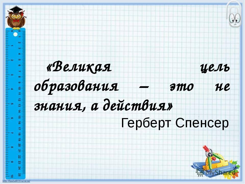 «Великая цель образования – это не знания, а действия» Герберт Спенсер