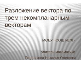 Разложение вектора по трем некомпланарным векторам МОБУ «СОШ №78» учитель мат