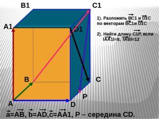 А В С D А1 В1 С1 D1 а=АВ, b=АD,с=АА1, Р – середина СD. Р 1). Разложить ВС1 и