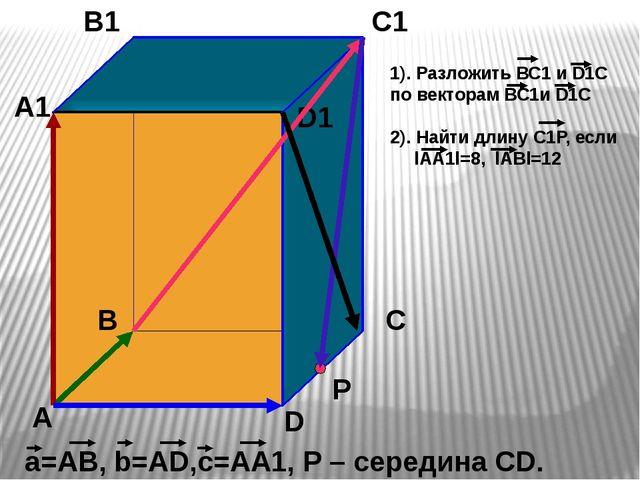 А В С D А1 В1 С1 D1 а=АВ, b=АD,с=АА1, Р – середина СD. Р 1). Разложить ВС1 и...