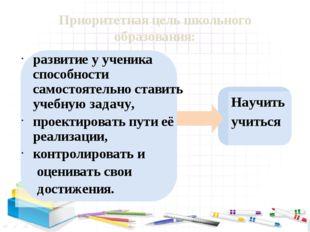 Приоритетная цель школьного образования: развитие у ученика способности само