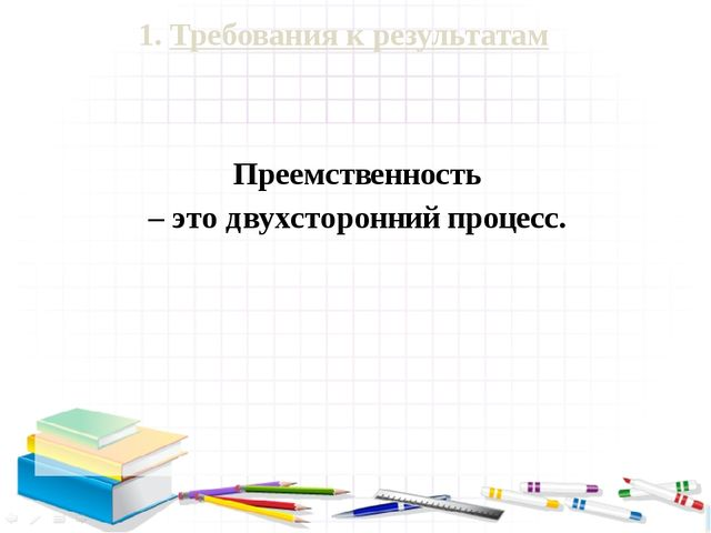1. Требования к результатам Преемственность – это двухсторонний процесс.