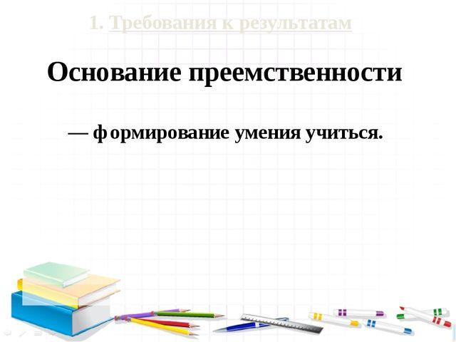 1. Требования к результатам Основание преемственности — формирование умения у...