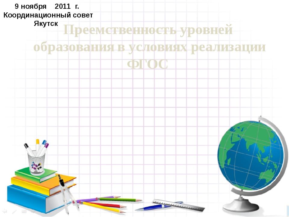 9 ноября 2011 г. Координационный совет Якутск Преемственность уровней образов...