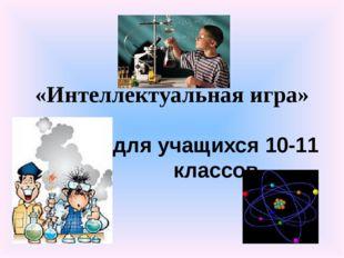 «Интеллектуальная игра» для учащихся 10-11 классов