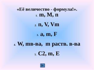 «Её величество - формула!». m, M, n n, V, Vm a, m, F W, mв-ва, m раств. в-ва
