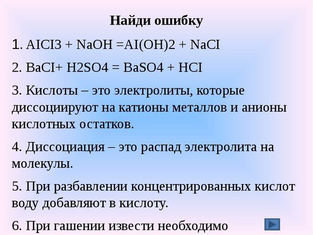 Найди ошибку 1. AICI3 + NaOH =AI(OH)2 + NaCI 2. BaCI+ H2SO4 = BaSO4 + HCI 3....