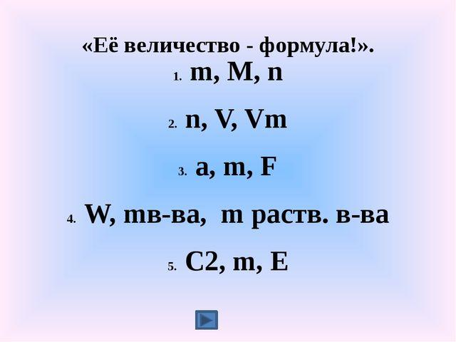 «Её величество - формула!». m, M, n n, V, Vm a, m, F W, mв-ва, m раств. в-ва...