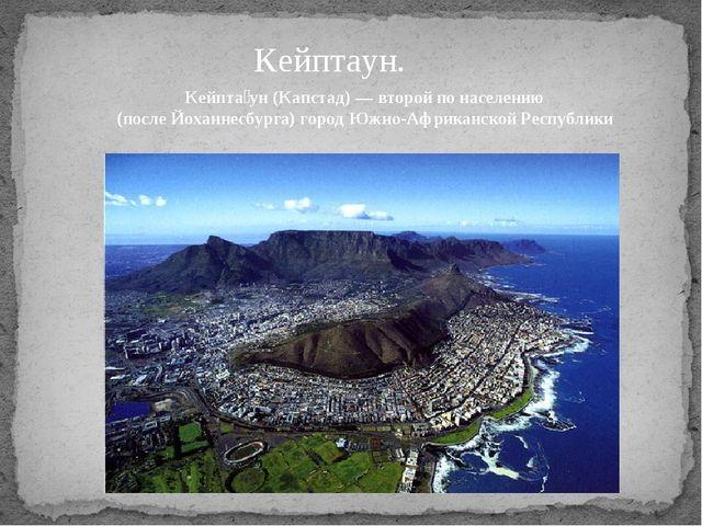 Кейптаун. Кейпта́ун(Капстад)— второй по населению (послеЙоханнесбурга)гор...