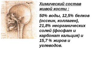 Химический состав живой кости : 50% воды, 12,5% белков (оссеин, коллаген), 21
