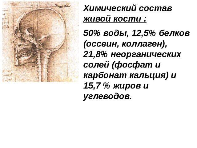Химический состав живой кости : 50% воды, 12,5% белков (оссеин, коллаген), 21...