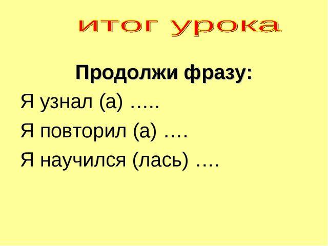 Продолжи фразу: Я узнал (а) ….. Я повторил (а) …. Я научился (лась) ….