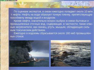 По оценкам экспертов, в океан ежегодно попадает около 10 млн. т нефти. Нефть