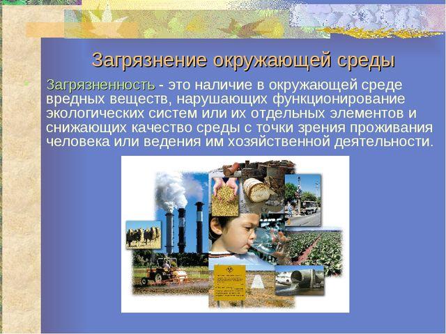 Загрязнение окружающей среды Загрязненность - это наличие в окружающей среде...