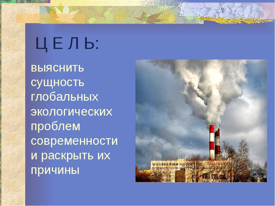 Ц Е Л Ь: выяснить сущность глобальных экологических проблем современности и р...