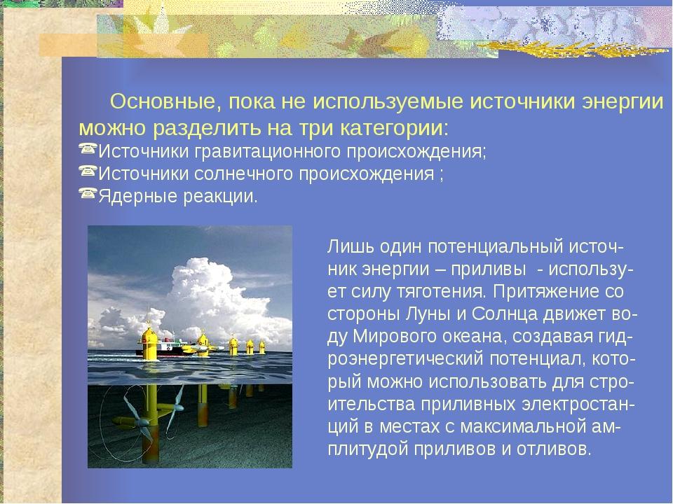 Основные, пока не используемые источники энергии можно разделить на три кате...