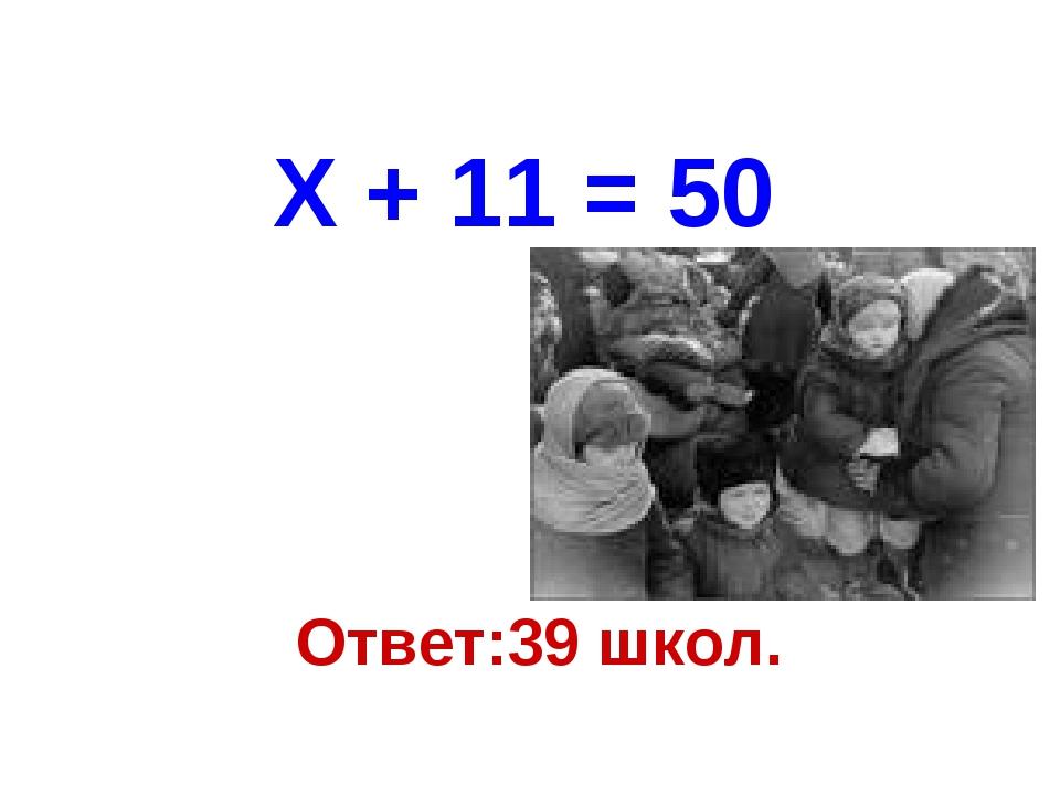 Ответ:39 школ. Х + 11 = 50