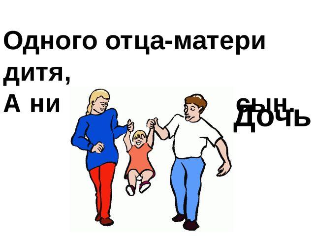 Одного отца-матери дитя, А ни которому не сын.  Дочь