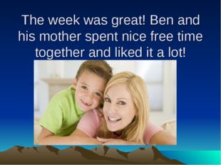 The week was great! Ben and his mother spent nice free time together and like