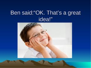 "Ben said:""OK. That's a great idea!"""