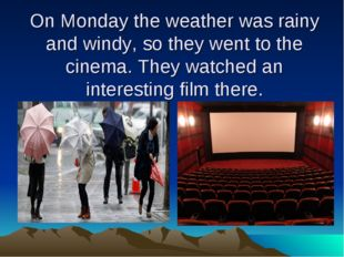 On Monday the weather was rainy and windy, so they went to the cinema. They w