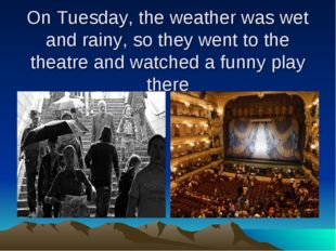On Tuesday, the weather was wet and rainy, so they went to the theatre and wa