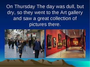 On Thursday The day was dull, but dry, so they went to the Art gallery and sa