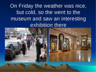 On Friday the weather was nice, but cold, so the went to the museum and saw a