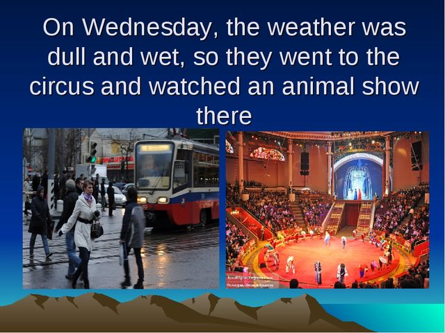 On Wednesday, the weather was dull and wet, so they went to the circus and wa...