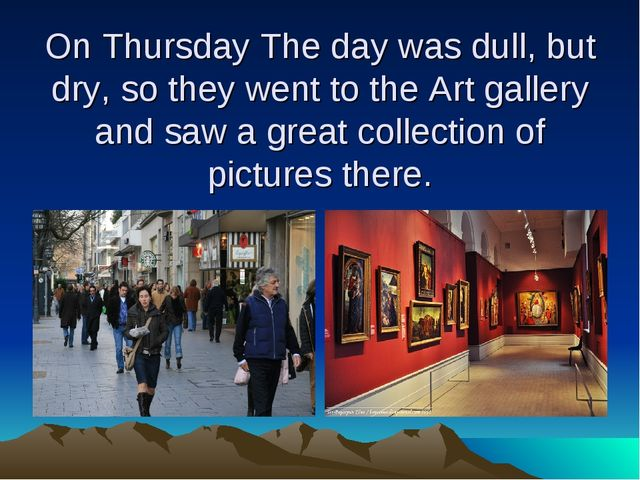 On Thursday The day was dull, but dry, so they went to the Art gallery and sa...