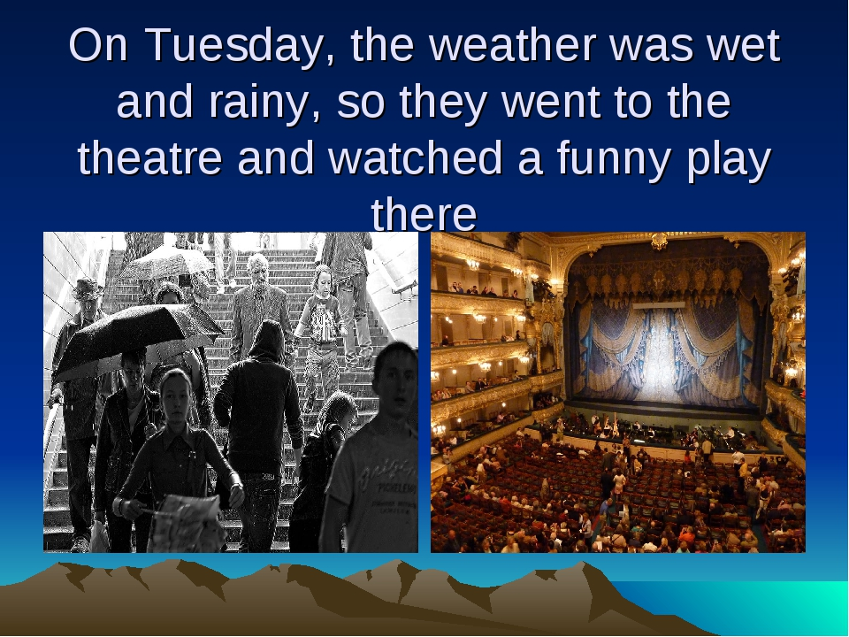 On Tuesday, the weather was wet and rainy, so they went to the theatre and wa...