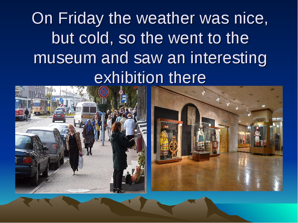 On Friday the weather was nice, but cold, so the went to the museum and saw a...