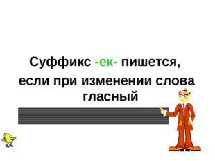 Суффикс -ек- пишется, если при изменении слова гласный «убегает»