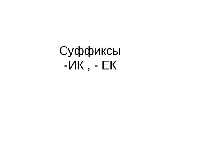 Суффиксы -ИК , - ЕК
