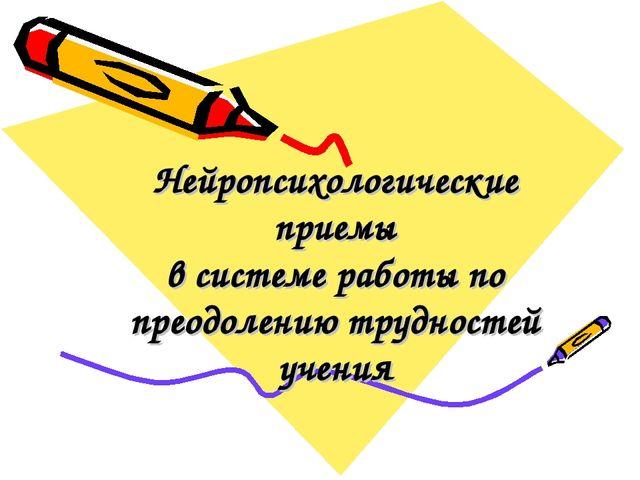 Нейропсихологические приемы в системе работы по преодолению трудностей учения