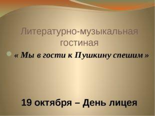 Литературно-музыкальная гостиная « Мы в гости к Пушкину спешим» 19 октября –