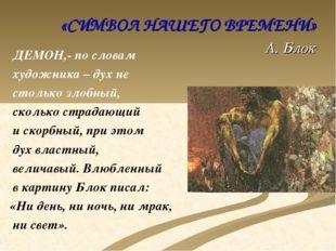 «СИМВОЛ НАШЕГО ВРЕМЕНИ» А. Блок ДЕМОН,- по словам художника – дух не столько