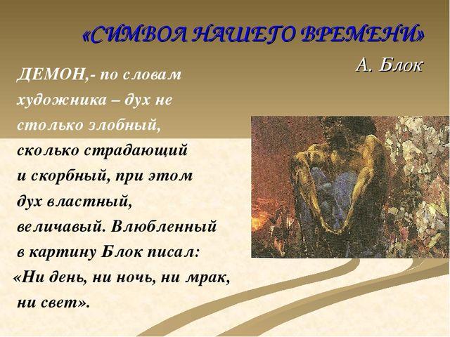 «СИМВОЛ НАШЕГО ВРЕМЕНИ» А. Блок ДЕМОН,- по словам художника – дух не столько...