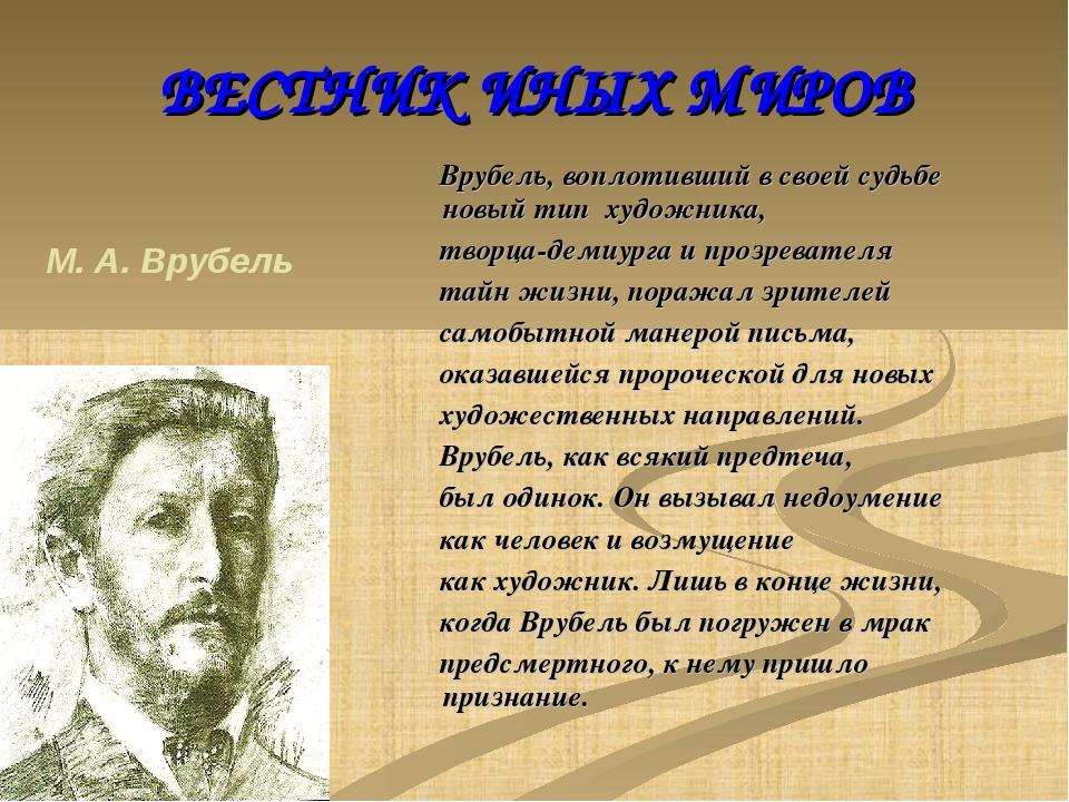 ВЕСТНИК ИНЫХ МИРОВ Врубель, воплотивший в своей судьбе новый тип художника,...