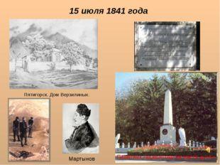 15 июля 1841 года Пятигорск. Дом Верзилиных. Памятник Лермонтову на месте дуэ