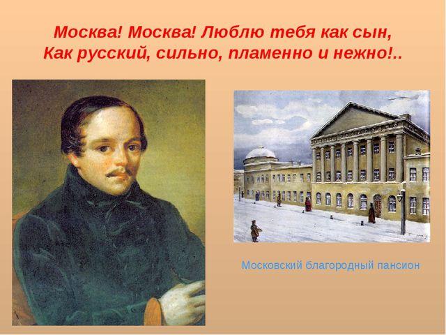 Москва! Москва! Люблю тебя как сын, Как русский, сильно, пламенно и нежно!.....