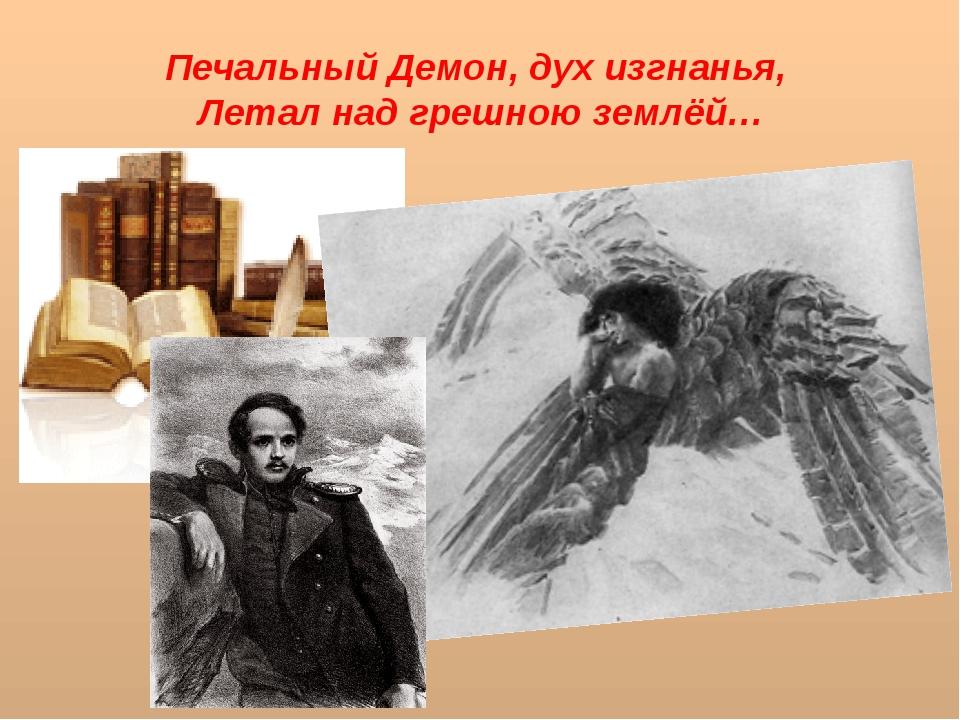 Печальный Демон, дух изгнанья, Летал над грешною землёй…