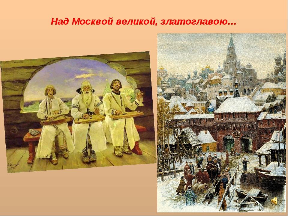 Над Москвой великой, златоглавою…