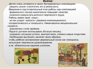 Вывод: Детям очень интересно в своих беспредметных композициях увидеть сюжет