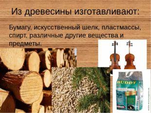 Из древесины изготавливают: Бумагу, искусственный шелк, пластмассы, спирт, ра