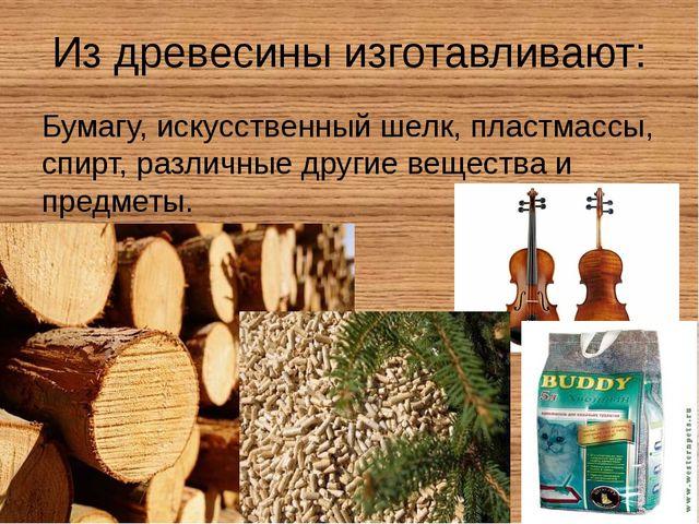 Из древесины изготавливают: Бумагу, искусственный шелк, пластмассы, спирт, ра...